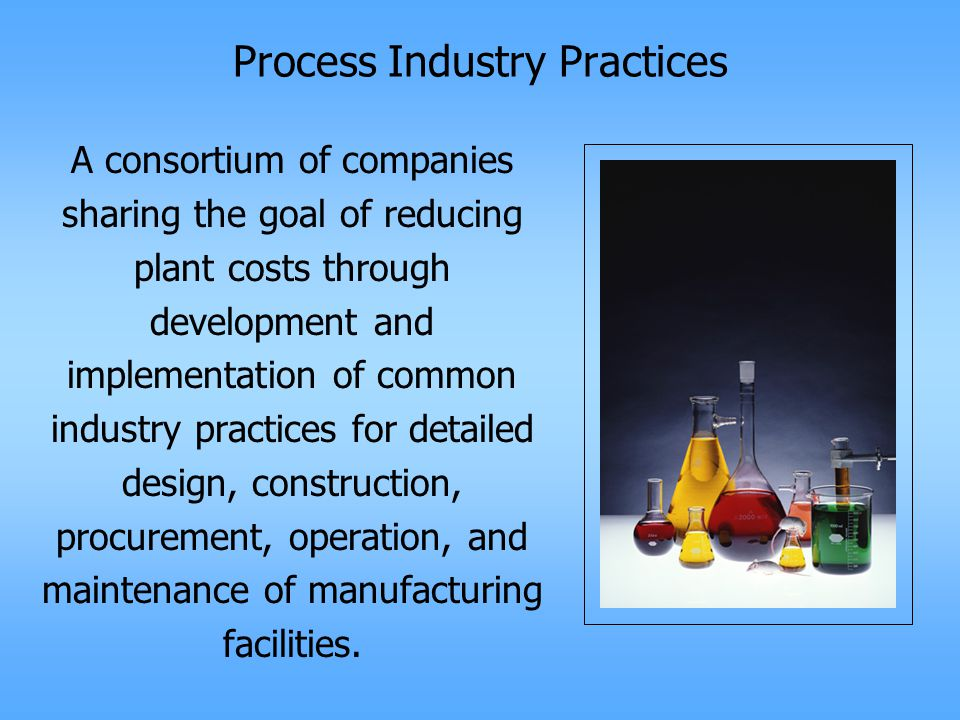 Process Industry Practices A consortium of companies sharing the goal of reducing plant costs through development and implementation of common industry practices for detailed design, construction, procurement, operation, and maintenance of manufacturing facilities.