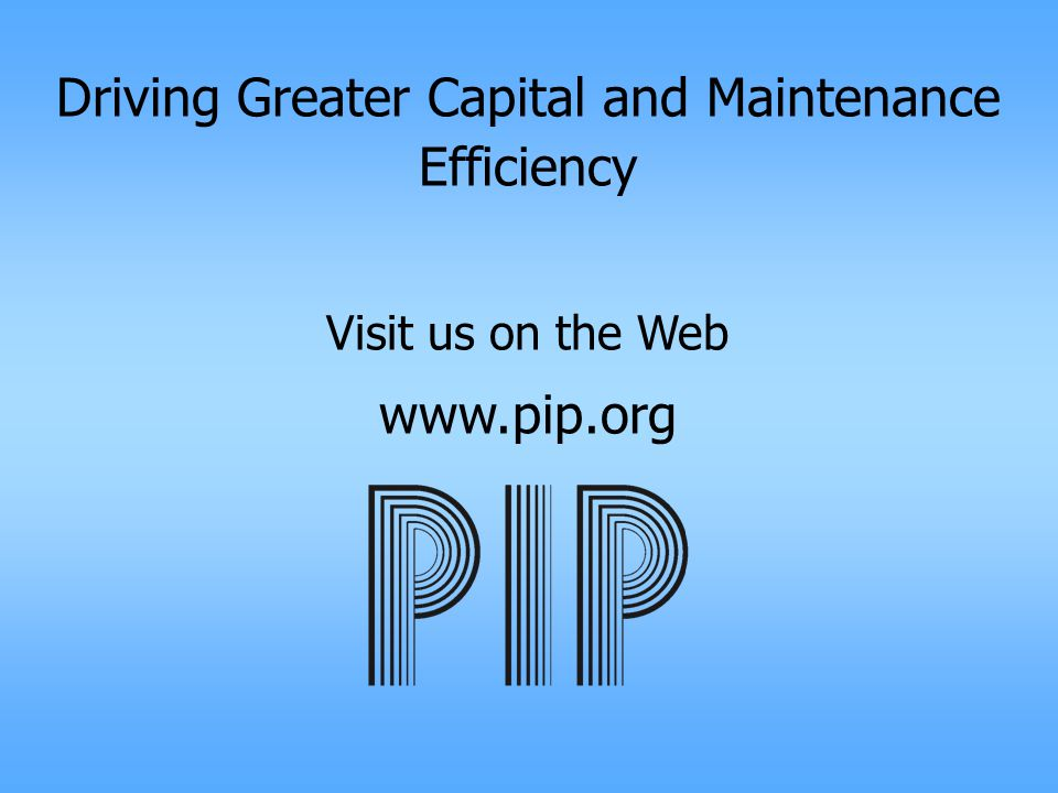 Driving Greater Capital and Maintenance Efficiency Visit us on the Web www.pip.org