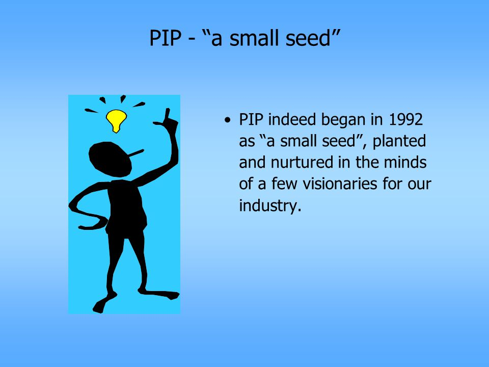 PIP - a small seed PIP indeed began in 1992 as a small seed , planted and nurtured in the minds of a few visionaries for our industry.