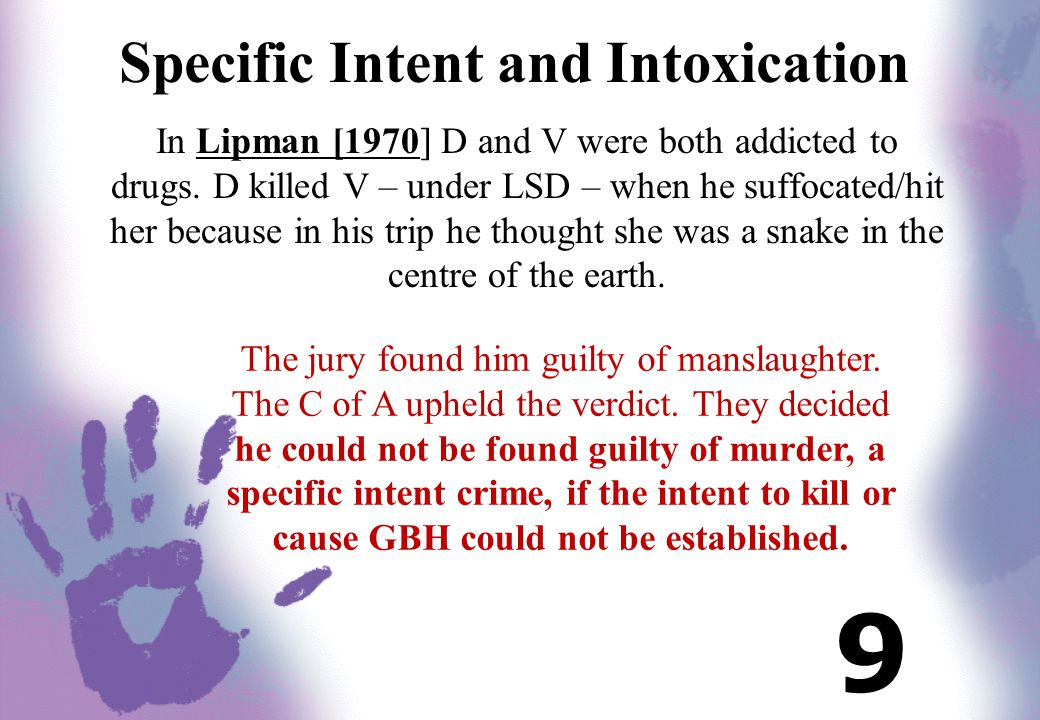 Specific Intent and Intoxication In Lipman [1970] D and V were both addicted to drugs. D killed V – under LSD – when he suffocated/hit her because in