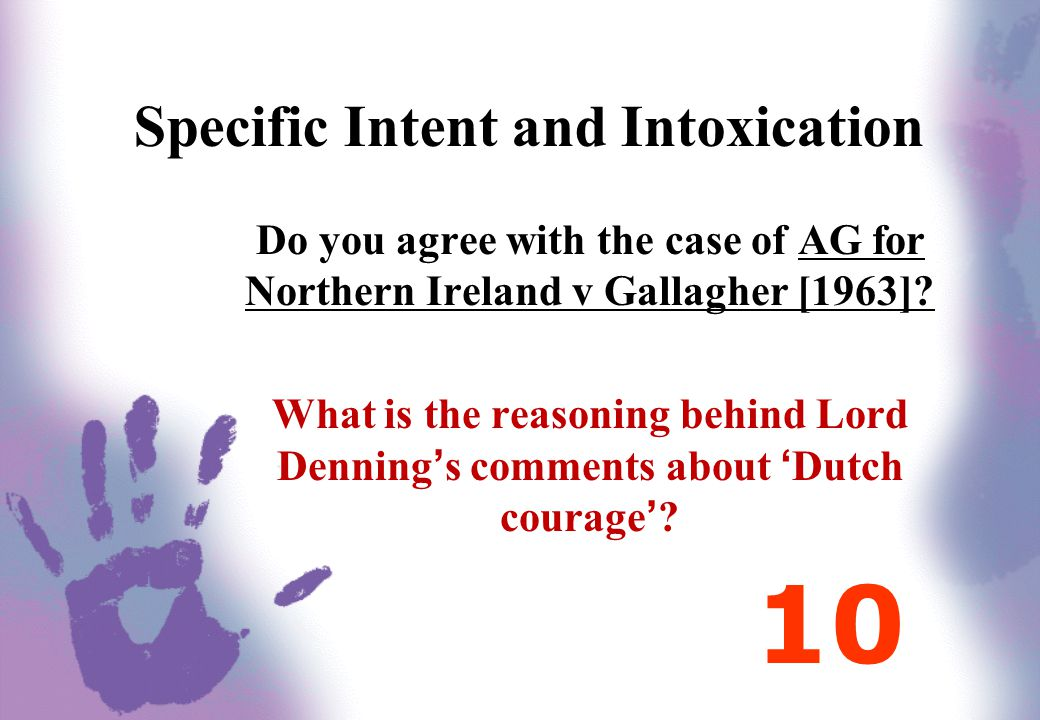 Specific Intent and Intoxication Do you agree with the case of AG for Northern Ireland v Gallagher [1963]? What is the reasoning behind Lord Denning's