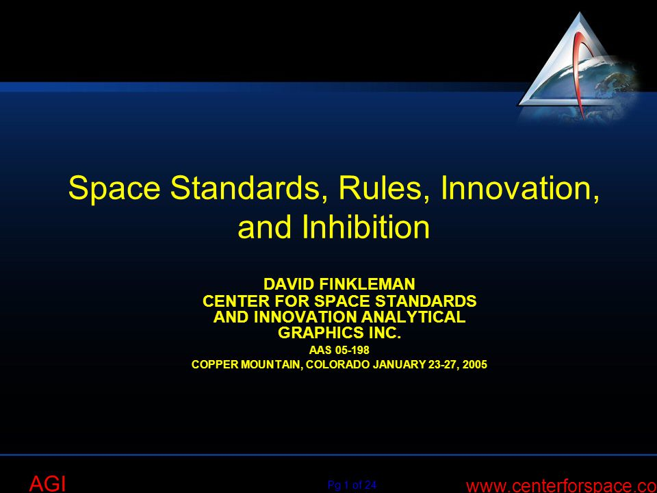 AGI Pg 1 of 24 www.centerforspace.com AGI Space Standards, Rules, Innovation, and Inhibition DAVID FINKLEMAN CENTER FOR SPACE STANDARDS AND INNOVATION ANALYTICAL GRAPHICS INC.