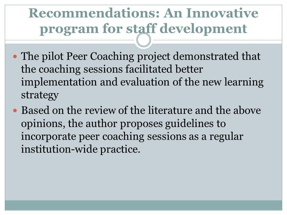 Recommendations: An Innovative program for staff development The pilot Peer Coaching project demonstrated that the coaching sessions facilitated better implementation and evaluation of the new learning strategy Based on the review of the literature and the above opinions, the author proposes guidelines to incorporate peer coaching sessions as a regular institution-wide practice.