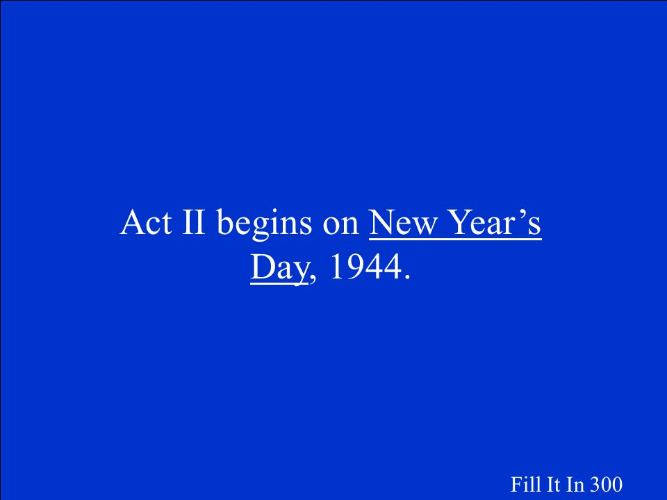Act II begins on __________________, 1944. Fill It In 300