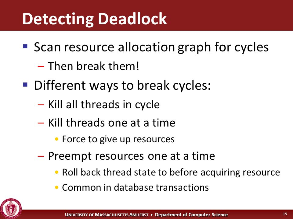 U NIVERSITY OF M ASSACHUSETTS A MHERST Department of Computer Science 15 Detecting Deadlock  Scan resource allocation graph for cycles –Then break them.