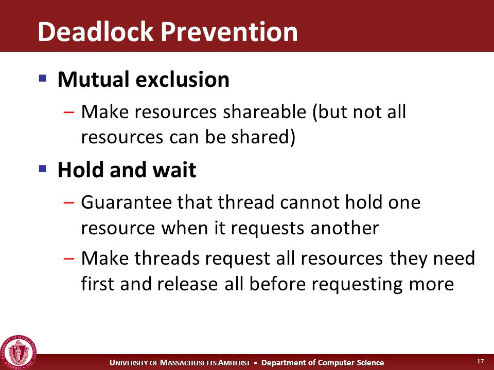 U NIVERSITY OF M ASSACHUSETTS A MHERST Department of Computer Science 17 Deadlock Prevention  Mutual exclusion –Make resources shareable (but not all resources can be shared)  Hold and wait –Guarantee that thread cannot hold one resource when it requests another –Make threads request all resources they need first and release all before requesting more