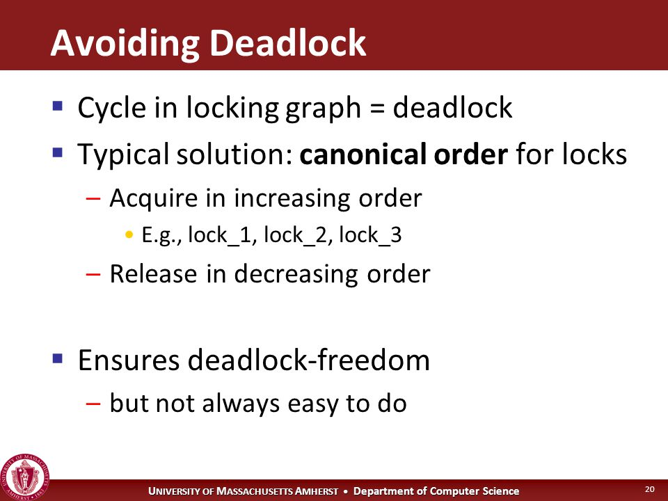 U NIVERSITY OF M ASSACHUSETTS A MHERST Department of Computer Science 20 Avoiding Deadlock  Cycle in locking graph = deadlock  Typical solution: canonical order for locks –Acquire in increasing order E.g., lock_1, lock_2, lock_3 –Release in decreasing order  Ensures deadlock-freedom –but not always easy to do