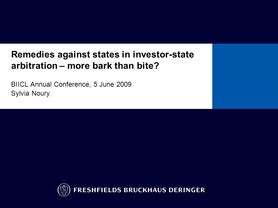 Remedies against states in investor-state arbitration – more bark than bite? BIICL Annual Conference, 5 June 2009 Sylvia Noury To insert other ready-f
