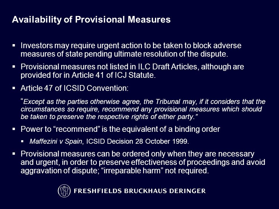 Availability of Provisional Measures  Investors may require urgent action to be taken to block adverse measures of state pending ultimate resolution of the dispute.