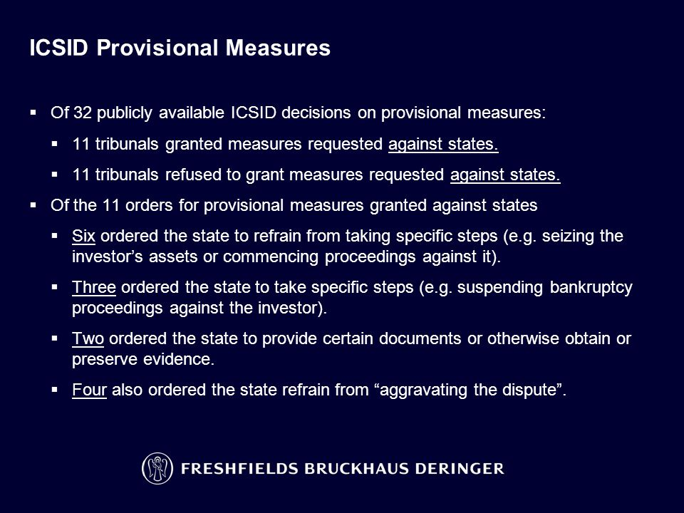 ICSID Provisional Measures  Of 32 publicly available ICSID decisions on provisional measures:  11 tribunals granted measures requested against state