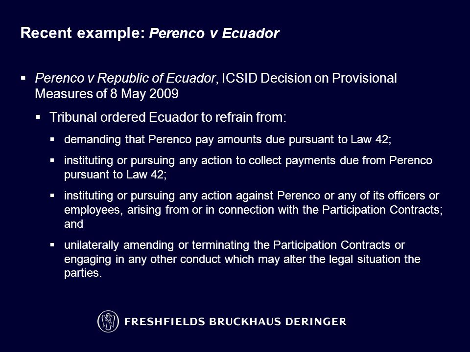 Recent example: Perenco v Ecuador  Perenco v Republic of Ecuador, ICSID Decision on Provisional Measures of 8 May 2009  Tribunal ordered Ecuador to