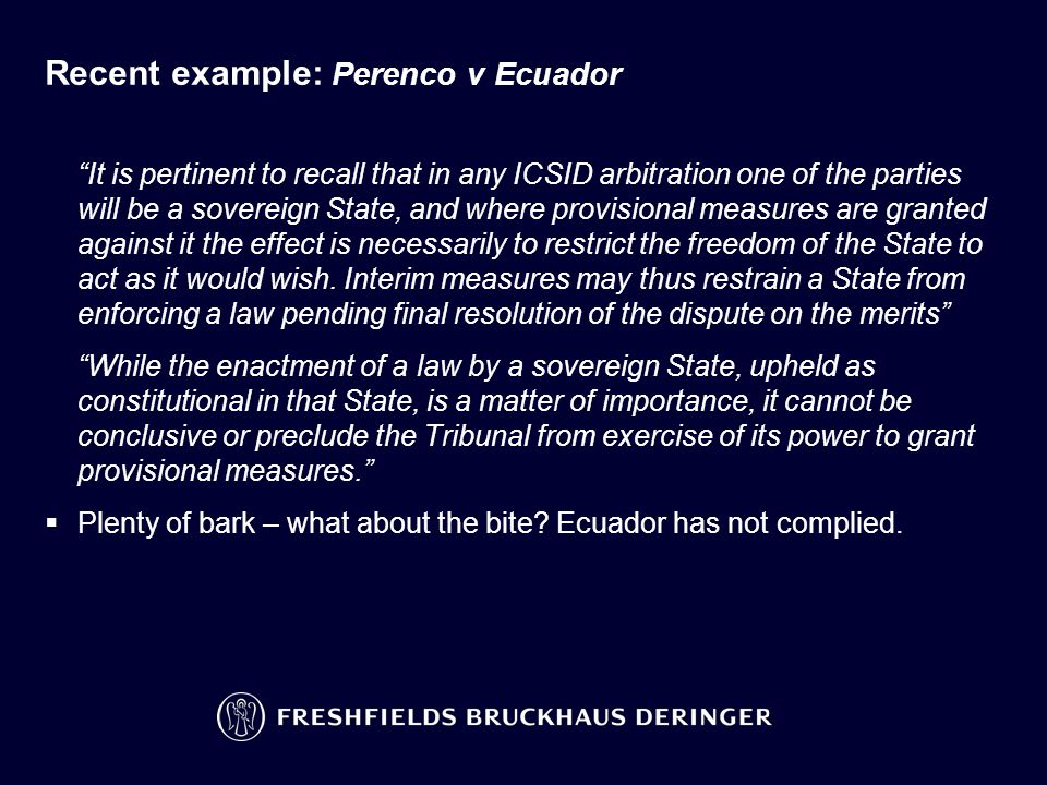 Recent example: Perenco v Ecuador It is pertinent to recall that in any ICSID arbitration one of the parties will be a sovereign State, and where provisional measures are granted against it the effect is necessarily to restrict the freedom of the State to act as it would wish.