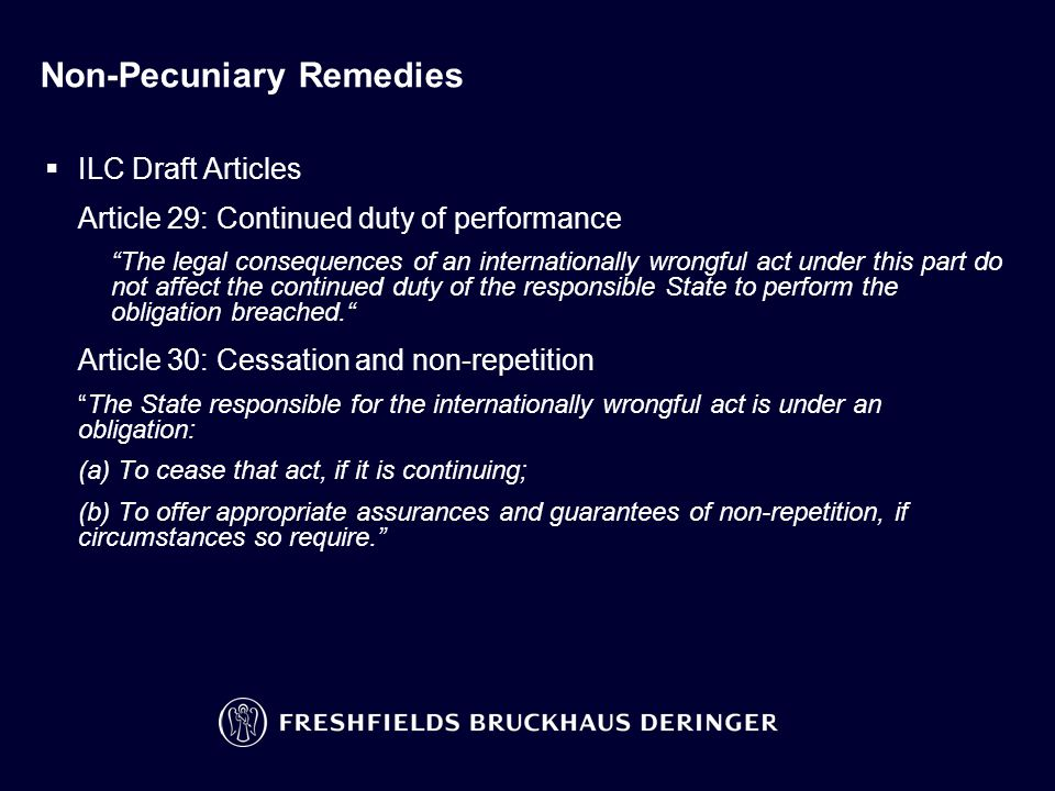 Non-Pecuniary Remedies  ILC Draft Articles Article 29: Continued duty of performance The legal consequences of an internationally wrongful act under this part do not affect the continued duty of the responsible State to perform the obligation breached. Article 30: Cessation and non-repetition The State responsible for the internationally wrongful act is under an obligation: (a) To cease that act, if it is continuing; (b) To offer appropriate assurances and guarantees of non-repetition, if circumstances so require.