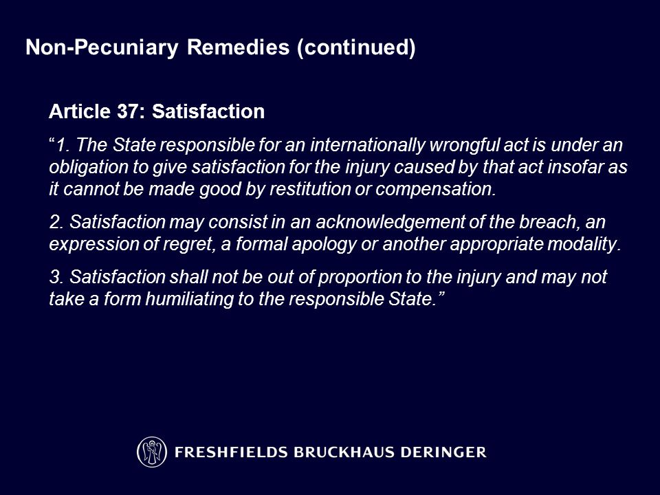 "Non-Pecuniary Remedies (continued) Article 37: Satisfaction ""1. The State responsible for an internationally wrongful act is under an obligation to gi"