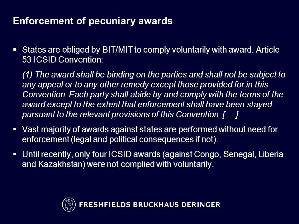 Enforcement of pecuniary awards  States are obliged by BIT/MIT to comply voluntarily with award. Article 53 ICSID Convention: (1) The award shall be
