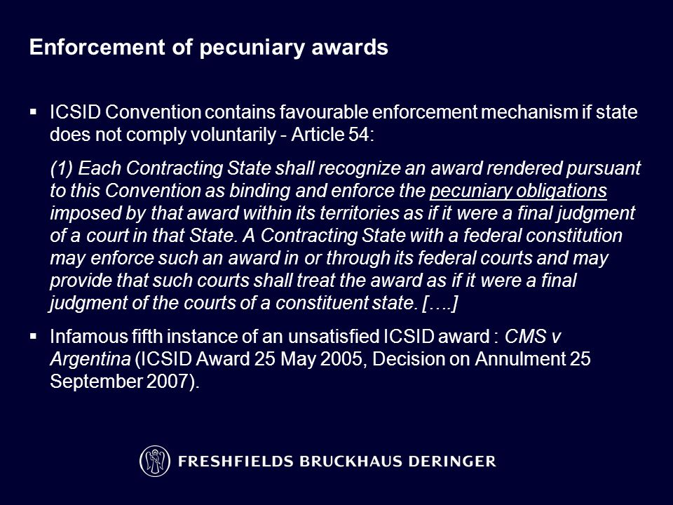 Enforcement of pecuniary awards  ICSID Convention contains favourable enforcement mechanism if state does not comply voluntarily - Article 54: (1) Ea