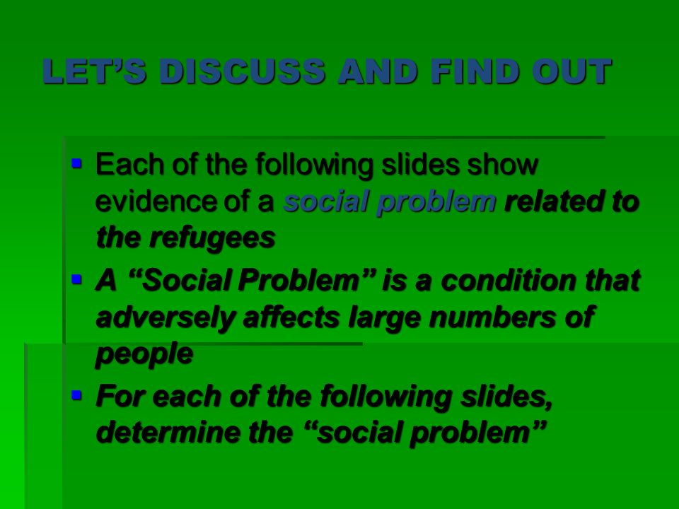 LET'S DISCUSS AND FIND OUT  Each of the following slides show evidence of a social problem related to the refugees  A Social Problem is a condition that adversely affects large numbers of people  For each of the following slides, determine the social problem