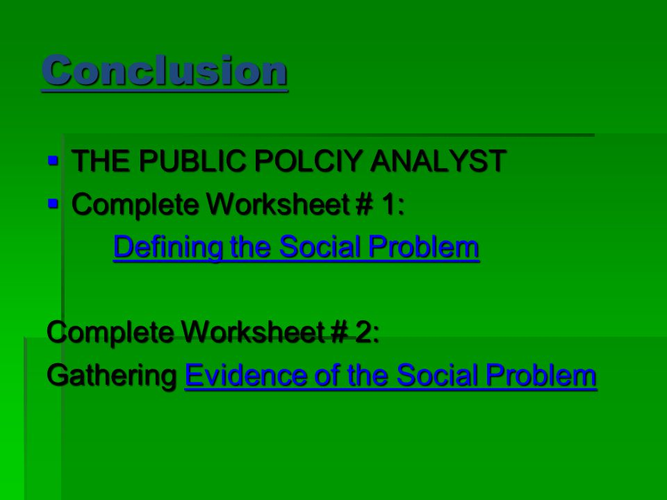 Conclusion  THE PUBLIC POLCIY ANALYST  Complete Worksheet # 1: Defining the Social Problem Defining the Social Problem Complete Worksheet # 2: Gathering Evidence of the Social Problem Evidence of the Social ProblemEvidence of the Social Problem