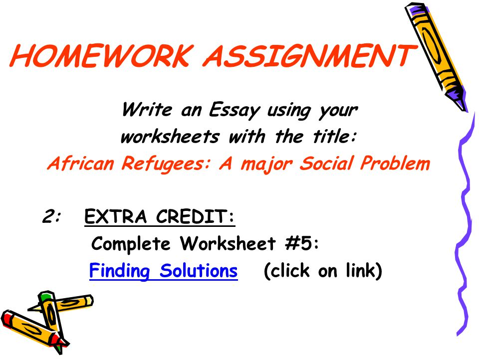 HOMEWORK ASSIGNMENT Write an Essay using your worksheets with the title: African Refugees: A major Social Problem 2: EXTRA CREDIT: Complete Worksheet #5: Finding Solutions (click on link)Finding Solutions