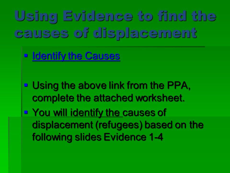 Using Evidence to find the causes of displacement  Identify the Causes Identify the Causes Identify the Causes  Using the above link from the PPA, complete the attached worksheet.