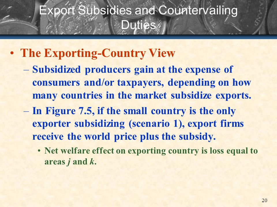20 Export Subsidies and Countervailing Duties The Exporting-Country View –Subsidized producers gain at the expense of consumers and/or taxpayers, depe