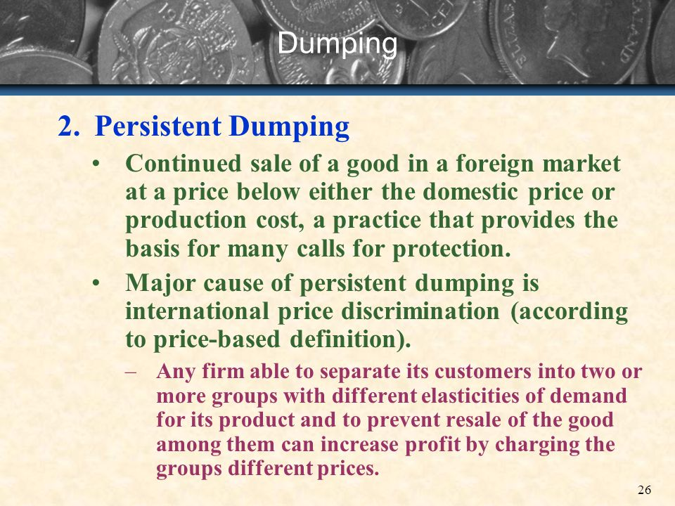 26 Dumping 2.Persistent Dumping Continued sale of a good in a foreign market at a price below either the domestic price or production cost, a practice