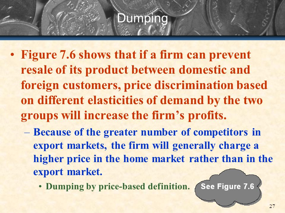 27 Dumping Figure 7.6 shows that if a firm can prevent resale of its product between domestic and foreign customers, price discrimination based on dif