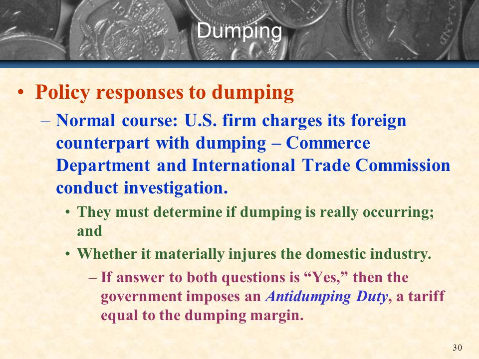 30 Dumping Policy responses to dumping –Normal course: U.S. firm charges its foreign counterpart with dumping – Commerce Department and International