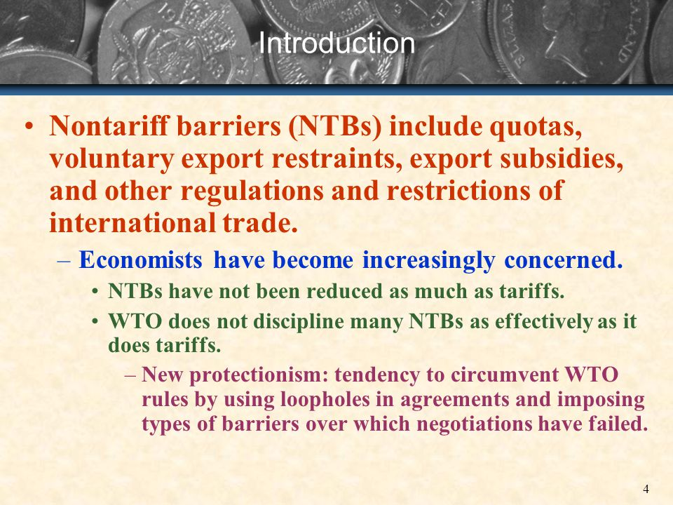 4 Introduction Nontariff barriers (NTBs) include quotas, voluntary export restraints, export subsidies, and other regulations and restrictions of inte