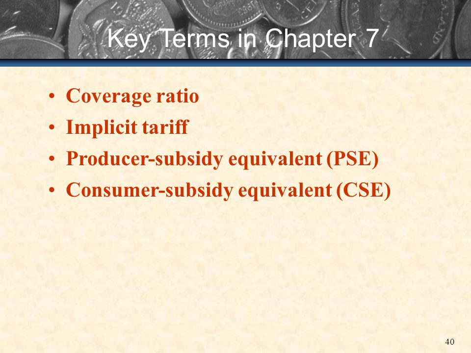40 Key Terms in Chapter 7 Coverage ratio Implicit tariff Producer-subsidy equivalent (PSE) Consumer-subsidy equivalent (CSE)