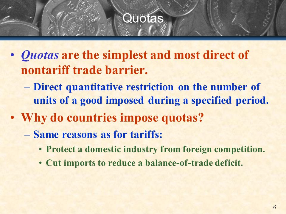 6 Quotas Quotas are the simplest and most direct of nontariff trade barrier. –Direct quantitative restriction on the number of units of a good imposed