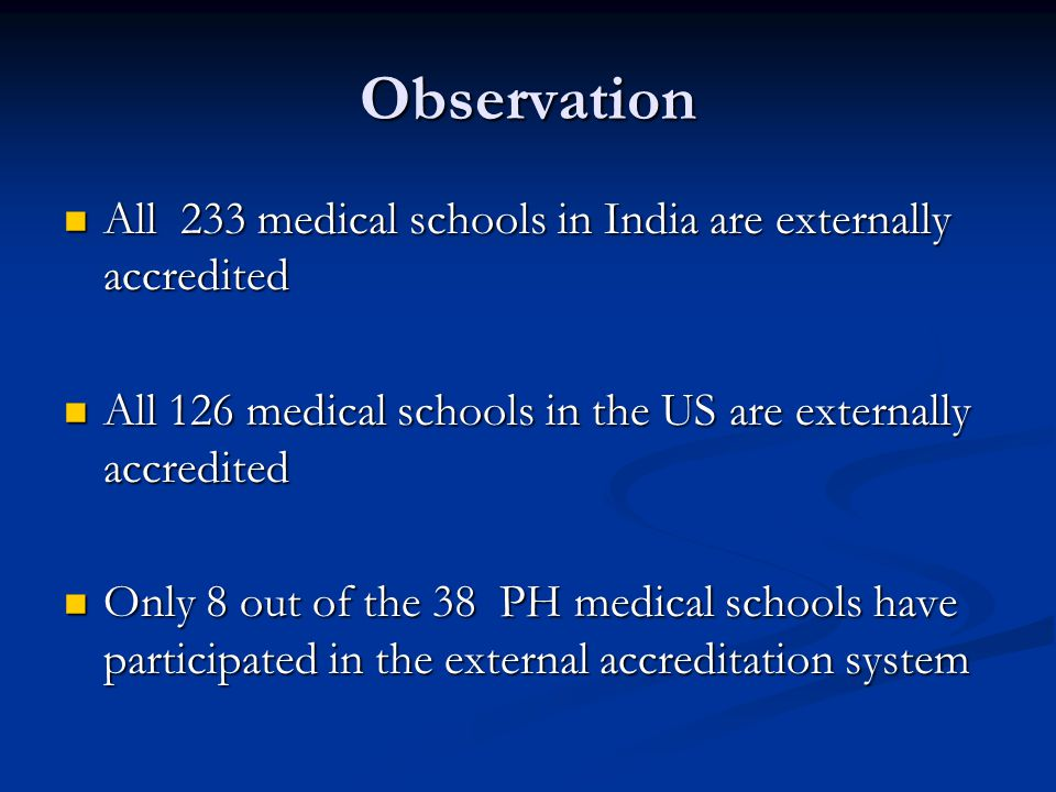 Observation All 233 medical schools in India are externally accredited All 233 medical schools in India are externally accredited All 126 medical schools in the US are externally accredited All 126 medical schools in the US are externally accredited Only 8 out of the 38 PH medical schools have participated in the external accreditation system Only 8 out of the 38 PH medical schools have participated in the external accreditation system