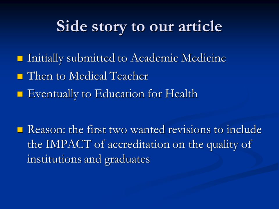 Side story to our article Initially submitted to Academic Medicine Initially submitted to Academic Medicine Then to Medical Teacher Then to Medical Teacher Eventually to Education for Health Eventually to Education for Health Reason: the first two wanted revisions to include the IMPACT of accreditation on the quality of institutions and graduates Reason: the first two wanted revisions to include the IMPACT of accreditation on the quality of institutions and graduates