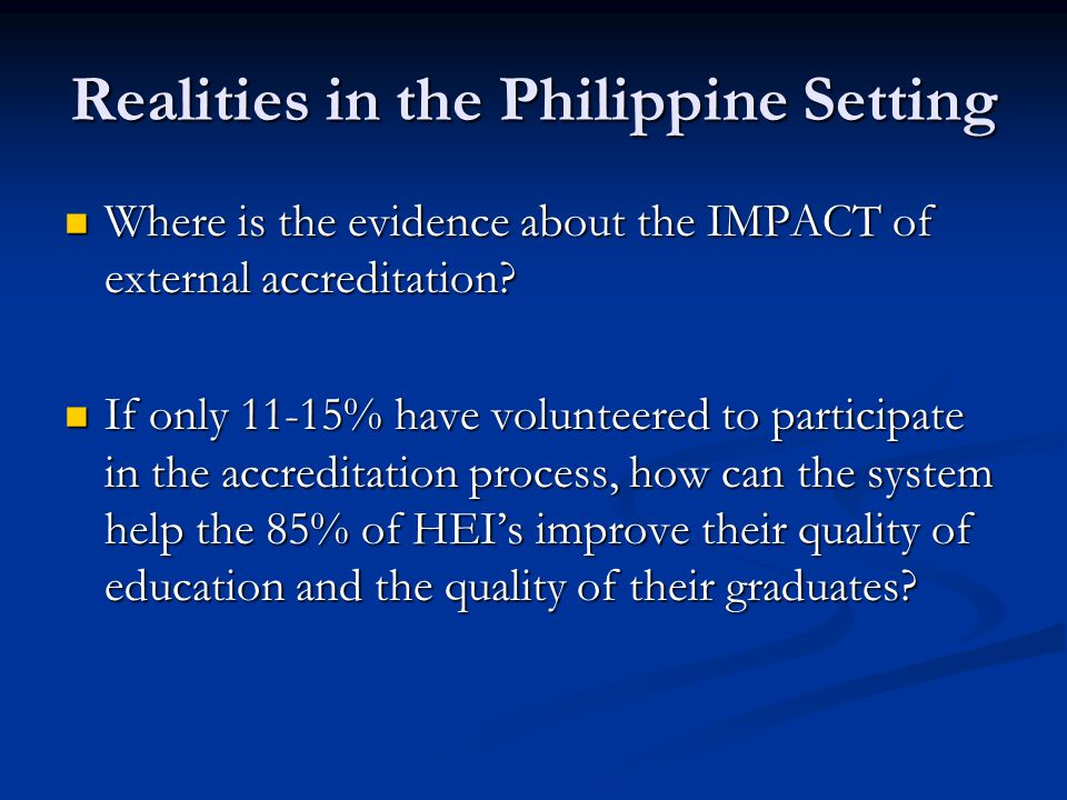 Realities in the Philippine Setting Where is the evidence about the IMPACT of external accreditation.
