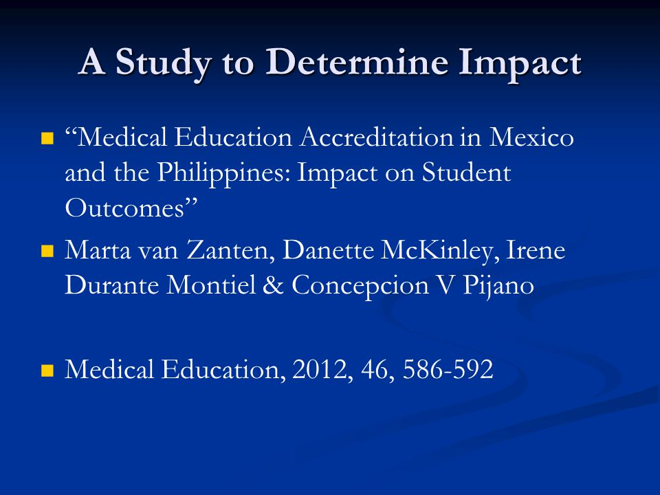 A Study to Determine Impact Medical Education Accreditation in Mexico and the Philippines: Impact on Student Outcomes Marta van Zanten, Danette McKinley, Irene Durante Montiel & Concepcion V Pijano Medical Education, 2012, 46, 586-592