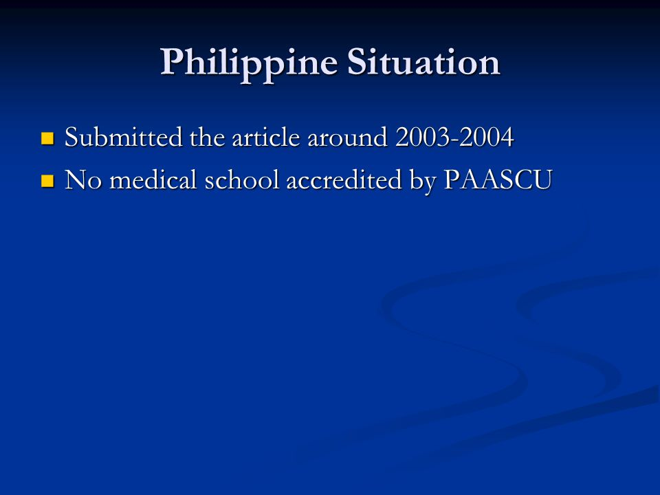 Philippine Situation Submitted the article around 2003-2004 Submitted the article around 2003-2004 No medical school accredited by PAASCU No medical school accredited by PAASCU