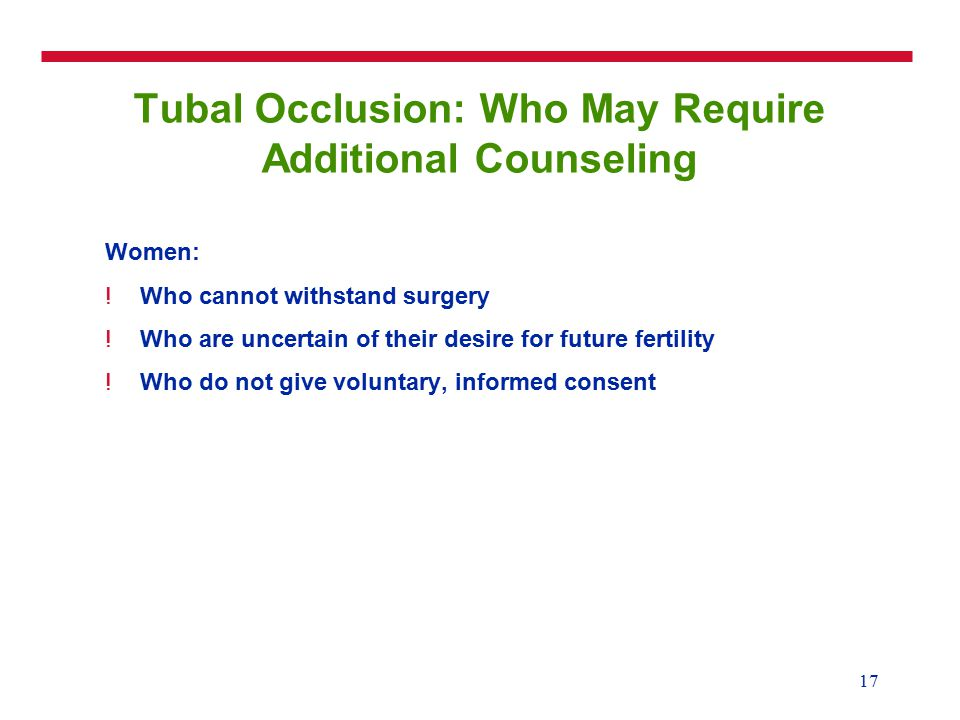 17 Tubal Occlusion: Who May Require Additional Counseling Women: !Who cannot withstand surgery !Who are uncertain of their desire for future fertility !Who do not give voluntary, informed consent