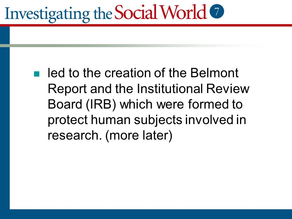 led to the creation of the Belmont Report and the Institutional Review Board (IRB) which were formed to protect human subjects involved in research. (