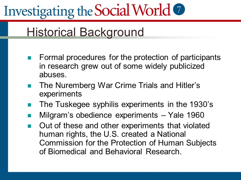 Historical Background Formal procedures for the protection of participants in research grew out of some widely publicized abuses. The Nuremberg War Cr