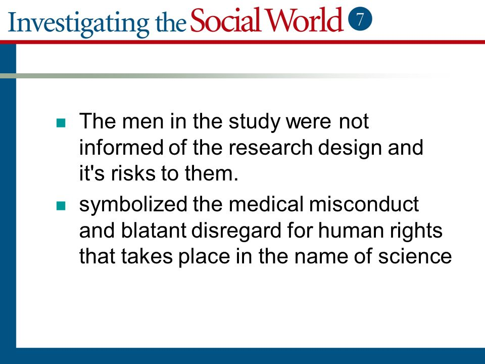 The men in the study were not informed of the research design and it's risks to them. symbolized the medical misconduct and blatant disregard for huma