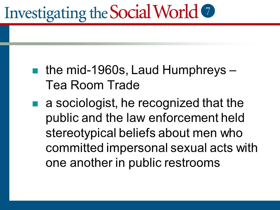 the mid-1960s, Laud Humphreys – Tea Room Trade a sociologist, he recognized that the public and the law enforcement held stereotypical beliefs about m