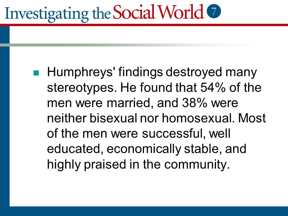 Humphreys' findings destroyed many stereotypes. He found that 54% of the men were married, and 38% were neither bisexual nor homosexual. Most of the m