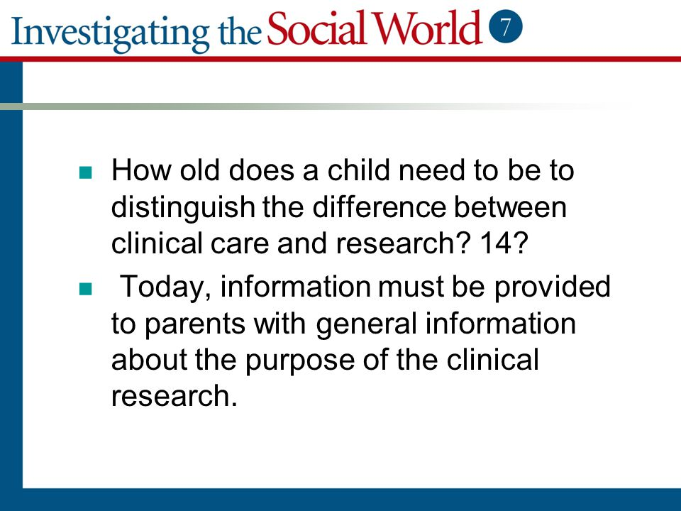How old does a child need to be to distinguish the difference between clinical care and research? 14? Today, information must be provided to parents w