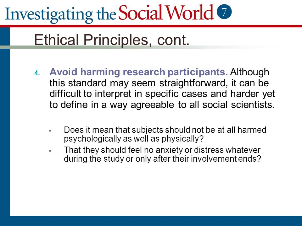 Ethical Principles, cont. 4. Avoid harming research participants. Although this standard may seem straightforward, it can be difficult to interpret in