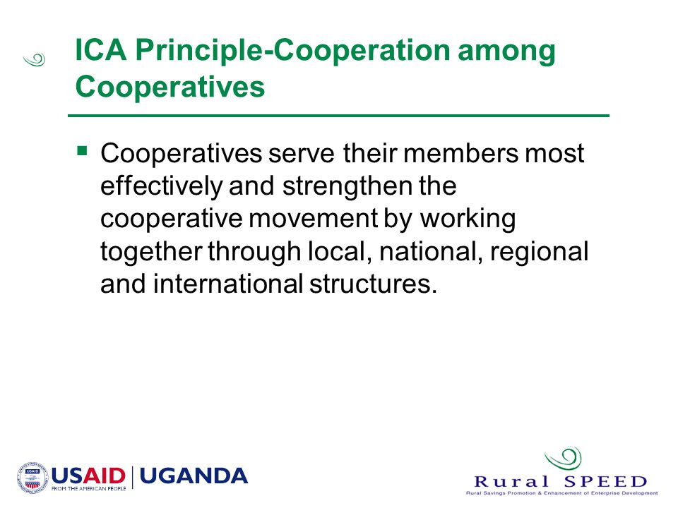 ICA Principle-Cooperation among Cooperatives  Cooperatives serve their members most effectively and strengthen the cooperative movement by working together through local, national, regional and international structures.