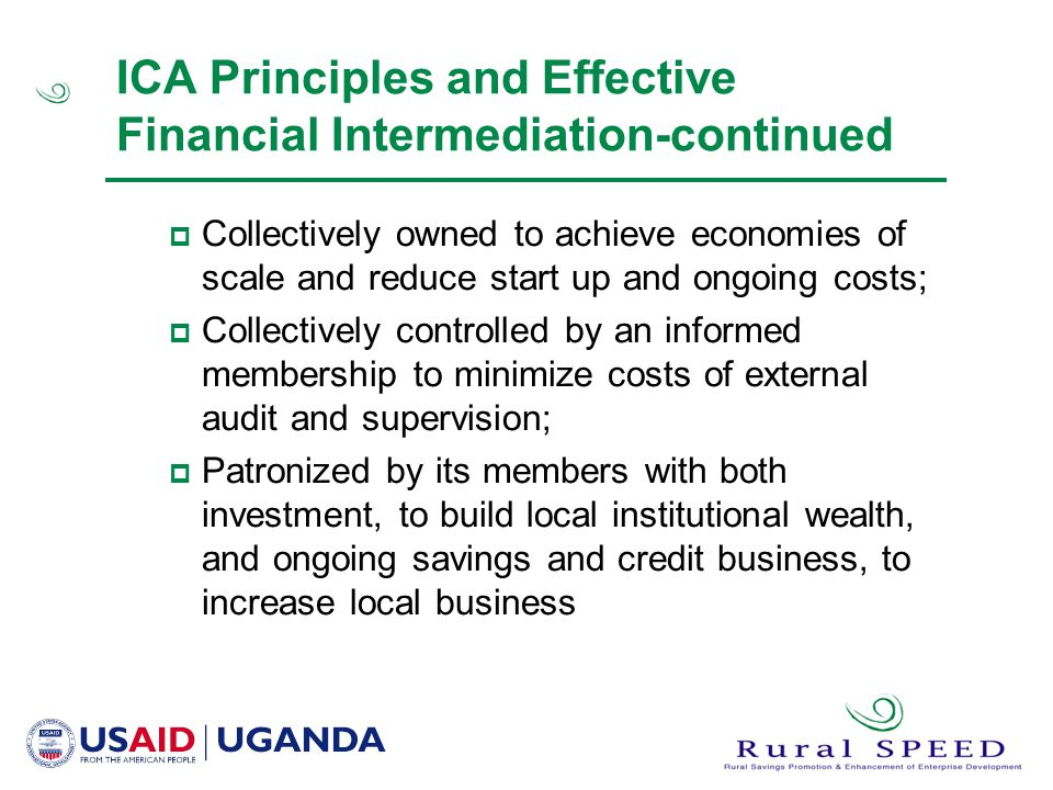 ICA Principles and Effective Financial Intermediation-continued  Collectively owned to achieve economies of scale and reduce start up and ongoing costs;  Collectively controlled by an informed membership to minimize costs of external audit and supervision;  Patronized by its members with both investment, to build local institutional wealth, and ongoing savings and credit business, to increase local business