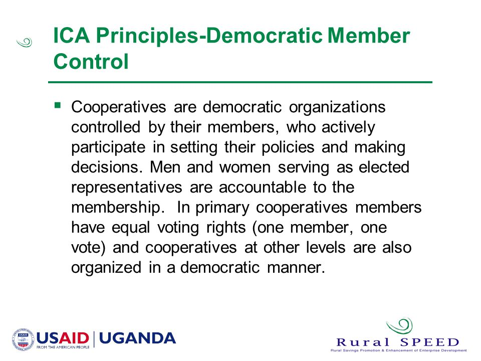 ICA Principles-Democratic Member Control  Cooperatives are democratic organizations controlled by their members, who actively participate in setting their policies and making decisions.