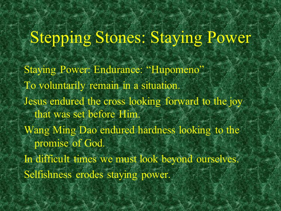 Stepping Stones: Staying Power Staying Power: Endurance: Hupomeno To voluntarily remain in a situation.