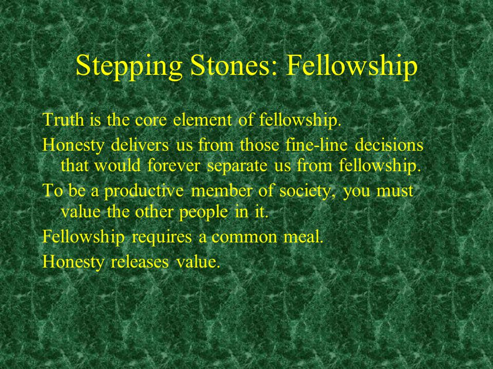 Stepping Stones: Fellowship Truth is the core element of fellowship.