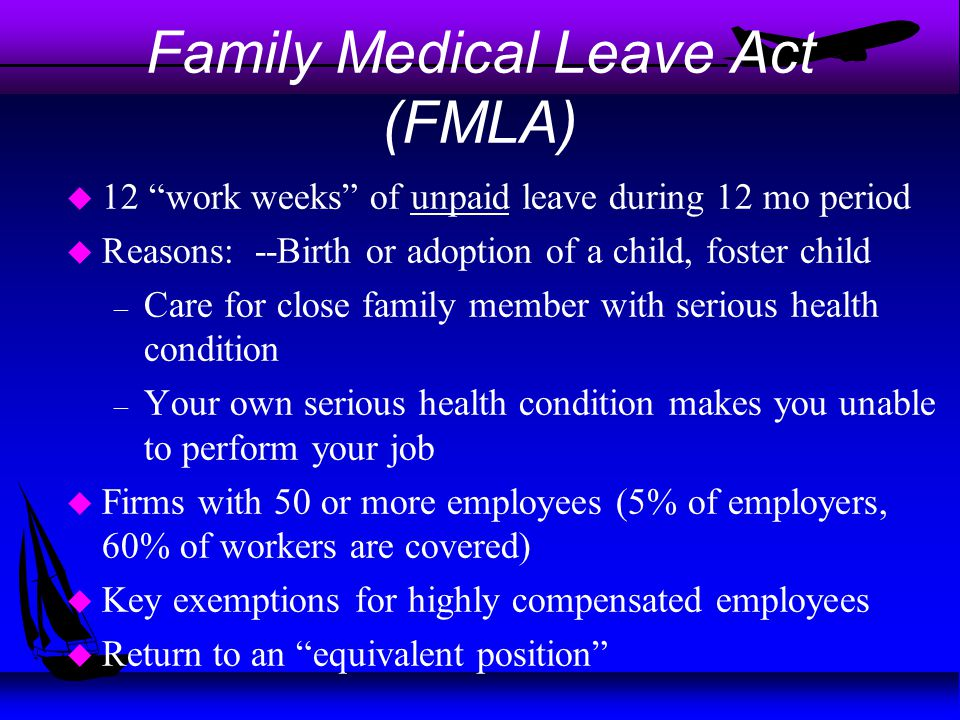 """Family Medical Leave Act (FMLA) u 12 """"work weeks"""" of unpaid leave during 12 mo period u Reasons: --Birth or adoption of a child, foster child – Care f"""